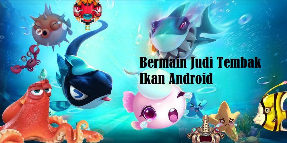 Bermain Judi Tembak Ikan Android